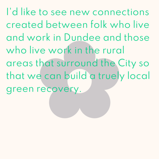 I'd like to see new connections created between folk who live and work in Dundee and those who live work in the rural areas that surround the City so that we can build a truely local green recovery.