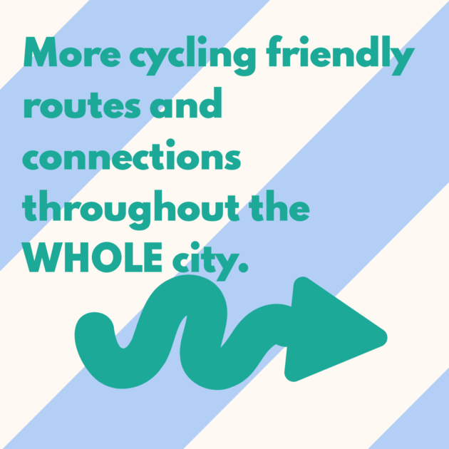 More cycling friendly routes and connections throughout the WHOLE city.