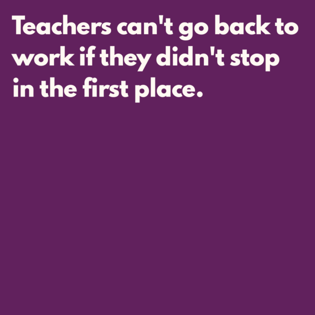 Teachers can't go back to work if they didn't stop in the first place.