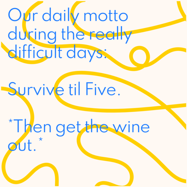 Our daily motto during the really difficult days: Survive til Five. *Then get the wine out.*