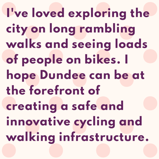 I've loved exploring the city on long rambling walks and seeing loads of people on bikes. I hope Dundee can be at the forefront of creating a safe and innovative cycling and walking infrastructure.