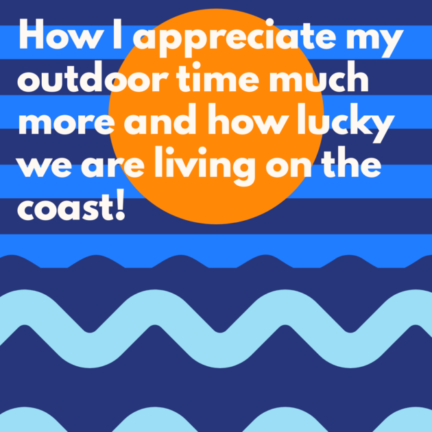 How I appreciate my outdoor time much more and how lucky we are living on the coast!