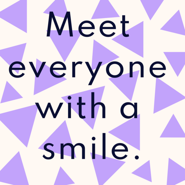 Meet everyone with a smile.