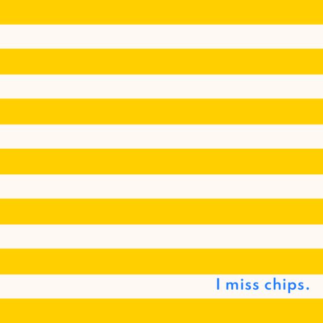 I miss chips.