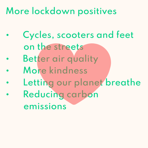 More lockdown positives • Cycles, scooters and feet on the streets • Better air quality • More kindness • Letting our planet breathe • Reducing carbon emissions