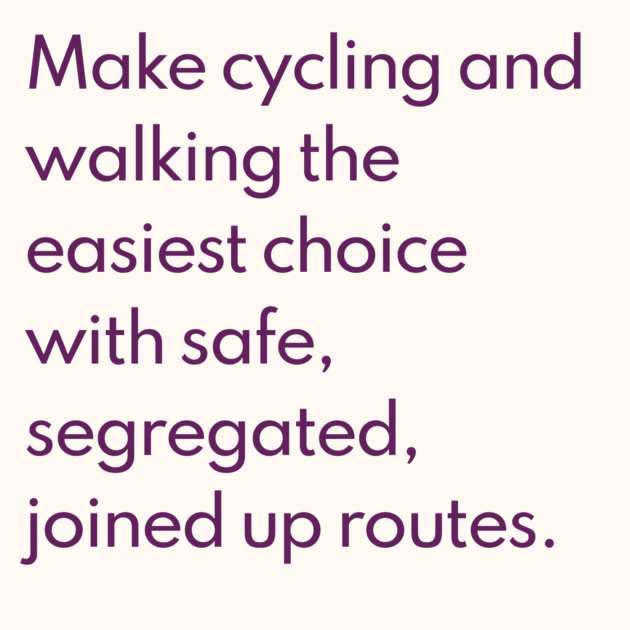 Make cycling and walking the easiest choice with safe, segregated, joined up routes.