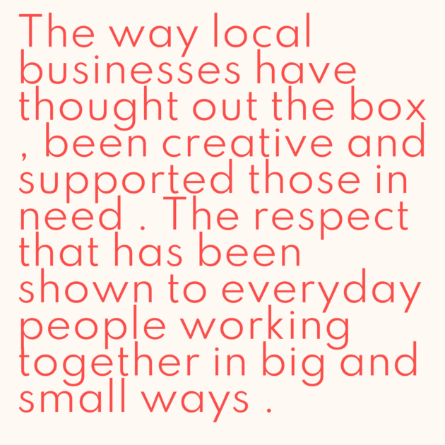 The way local businesses have thought out the box , been creative and supported those in need . The respect that has been shown to everyday people working together in big and small ways .