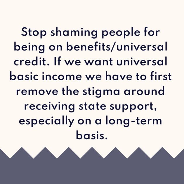 Stop shaming people for being on benefits/universal credit. If we want universal basic income we have to first remove the stigma around receiving state support, especially on a long-term basis.