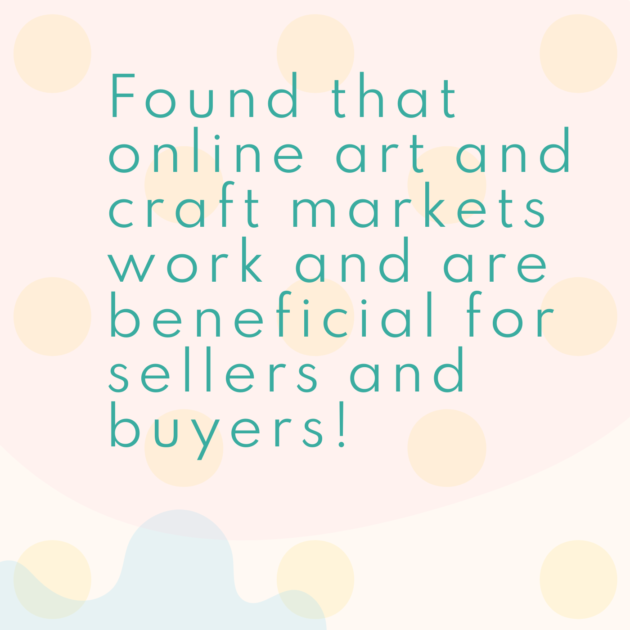 Found that online art and craft markets work and are beneficial for sellers and buyers!