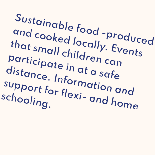 Sustainable food -produced and cooked locally. Events that small children can participate in at a safe distance. Information and support for flexi- and home schooling.