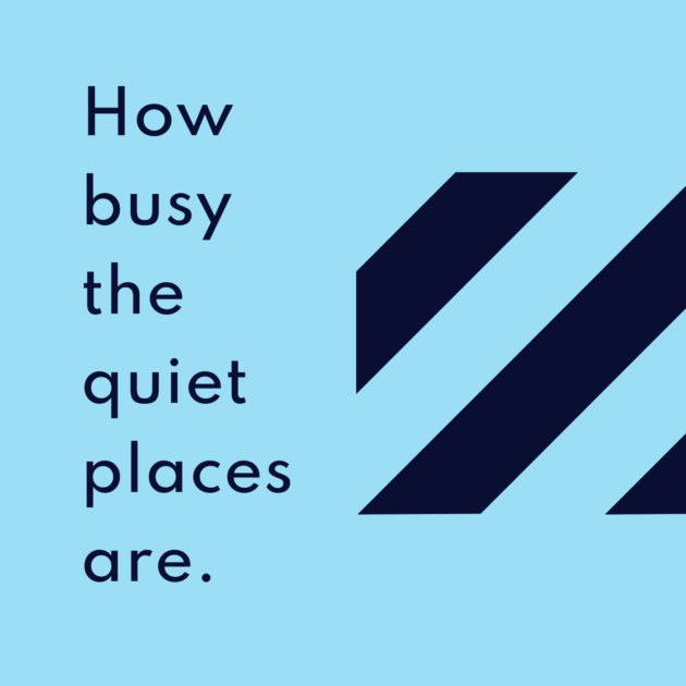 How busy the quiet places are.