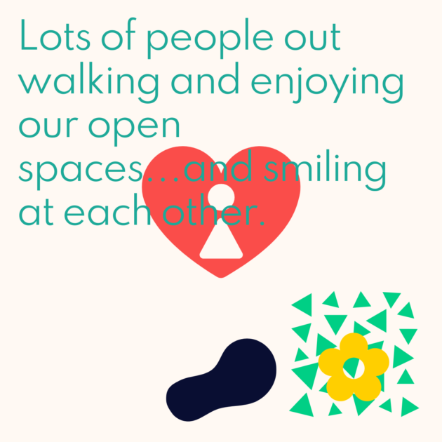 Lots of people out walking and enjoying our open spaces...and smiling at each other.