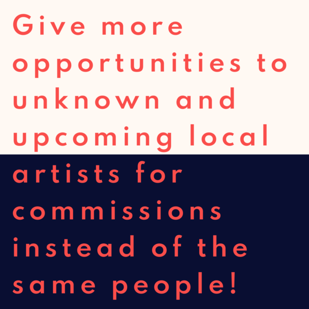 Give more opportunities to unknown and upcoming local artists for commissions instead of the same people!