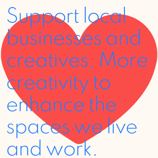 Support local businesses and creatives. More creativity to enhance the spaces we live and work.