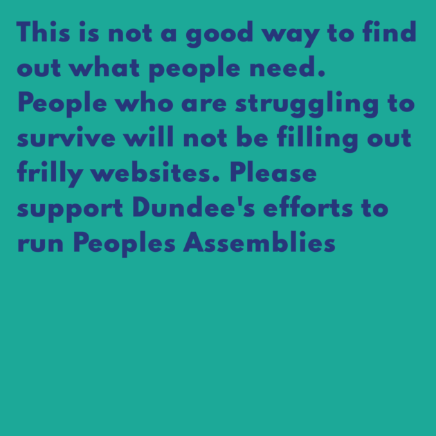 This is not a good way to find out what people need. People who are struggling to survive will not be filling out frilly websites. Please support Dundee's efforts to run Peoples Assemblies