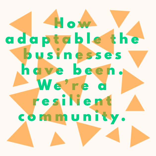 How adaptable the businesses have been. We're a resilient community.
