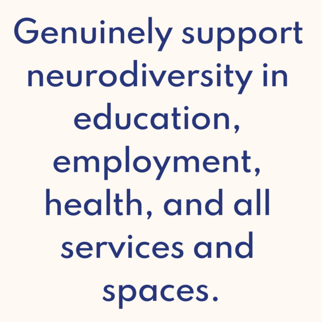 Genuinely support neurodiversity in education, employment, health, and all services and spaces.