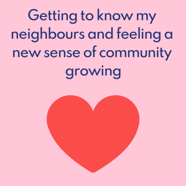 Getting to know my neighbours and feeling a new sense of community growing
