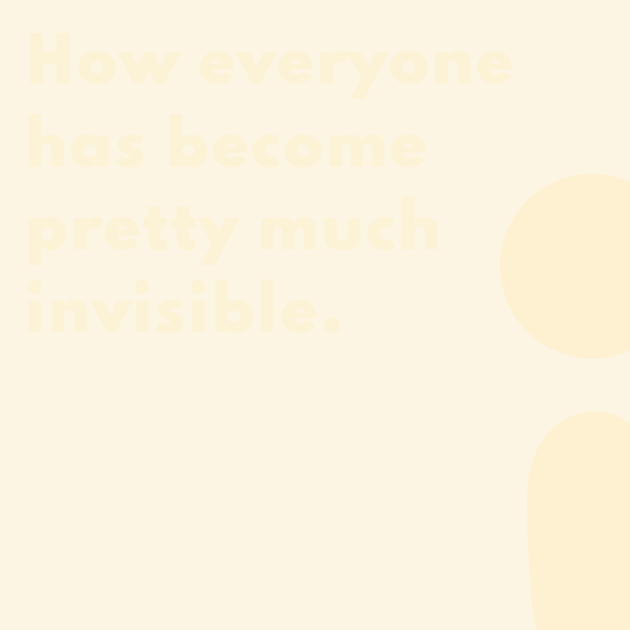 How everyone has become pretty much invisible.