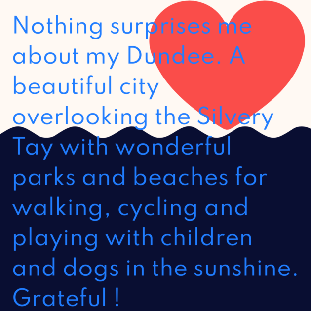 Nothing surprises me about my Dundee. A beautiful city overlooking the Silvery Tay with wonderful parks and beaches for walking, cycling and playing with children and dogs in the sunshine. Grateful !