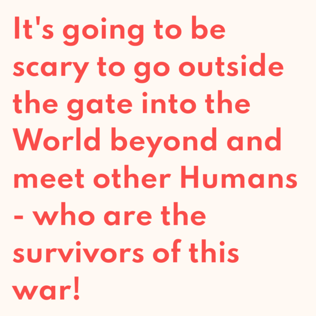 It's going to be scary to go outside the gate into the World beyond and meet other Humans - who are the survivors of this war!