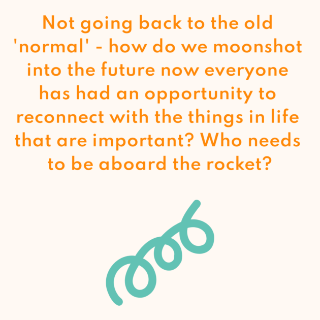 Not going back to the old 'normal' - how do we moonshot into the future now everyone has had an opportunity to reconnect with the things in life that are important? Who needs to be aboard the rocket?