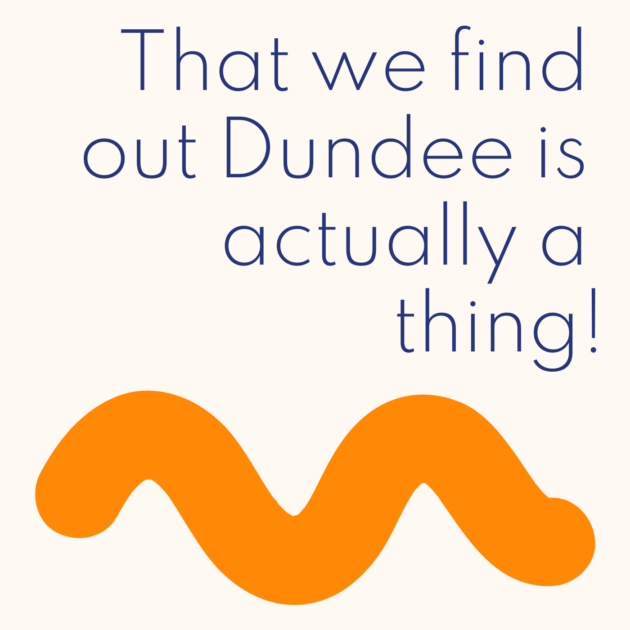 That we find out Dundee is actually a thing!