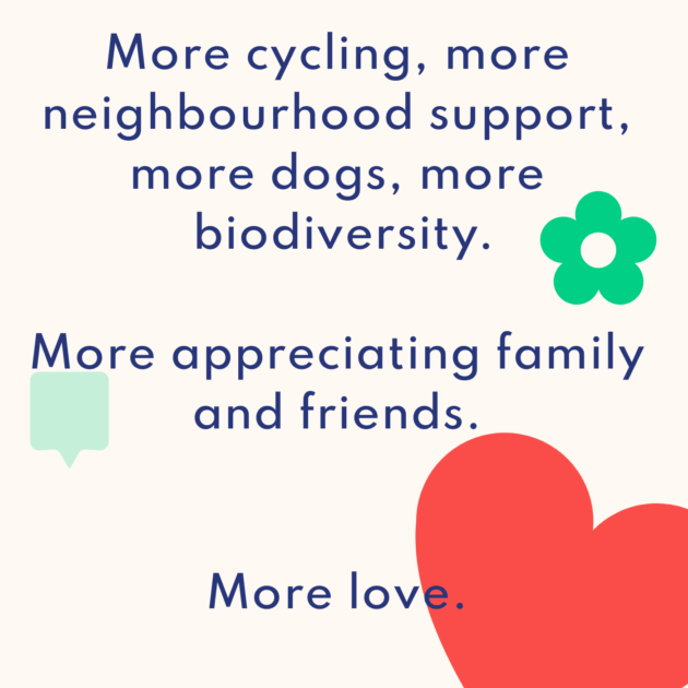 More cycling, more neighbourhood support, more dogs, more biodiversity. More appreciating family and friends. More love.