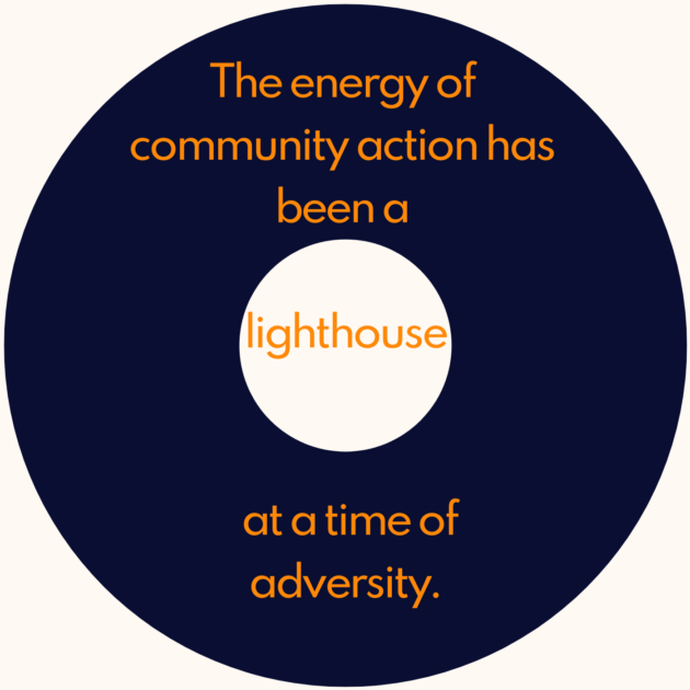 The energy of community action has been a lighthouse at a time of adversity.