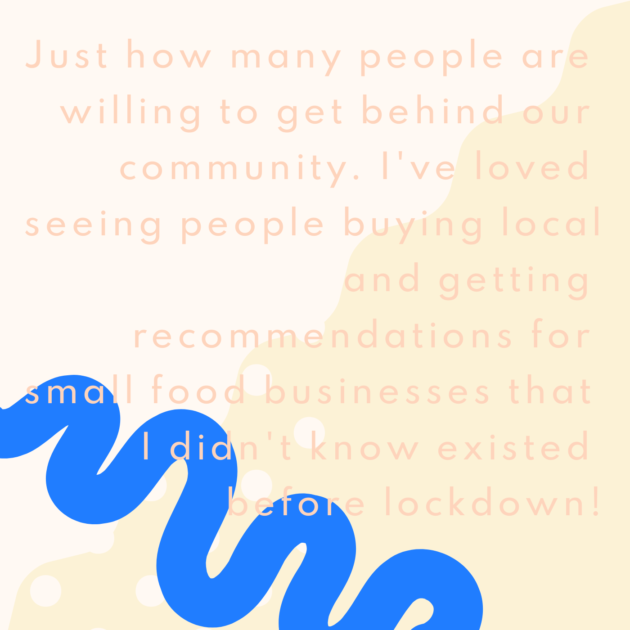 Just how many people are willing to get behind our community. I've loved seeing people buying local and getting recommendations for small food businesses that I didn't know existed before lockdown!