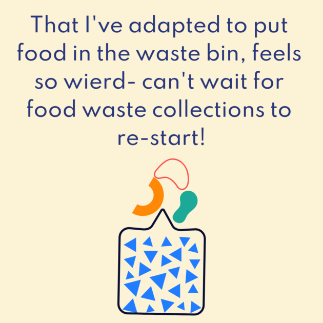 That I've adapted to put food in the waste bin, feels so wierd- can't wait for food waste collections to re-start!