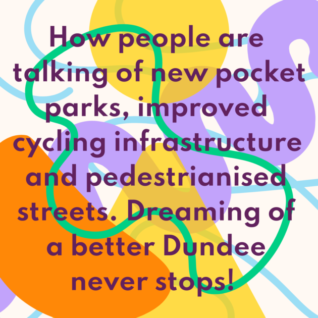 How people are talking of new pocket parks, improved cycling infrastructure and pedestrianised streets. Dreaming of a better Dundee never stops!