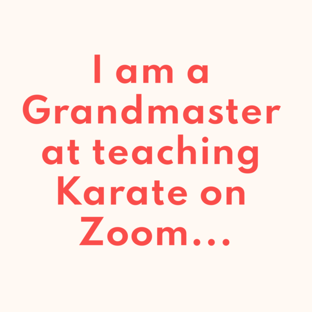 I am a Grandmaster at teaching Karate on Zoom...