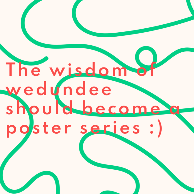 The wisdom of wedundee should become a poster series :)