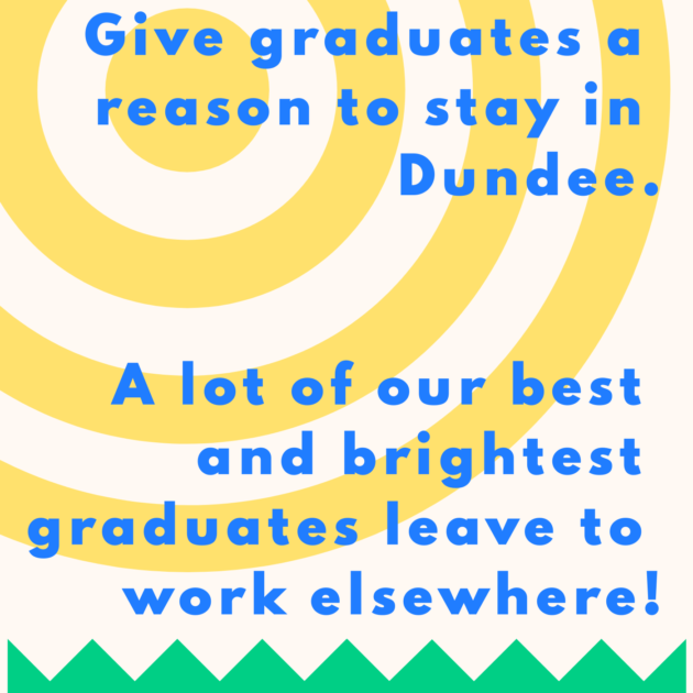Give graduates a reason to stay in Dundee. A lot of our best and brightest graduates leave to work elsewhere!