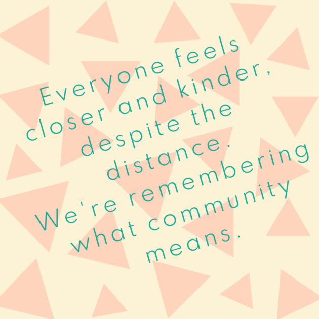 Everyone feels closer and kinder, despite the distance. We're remembering what community means.