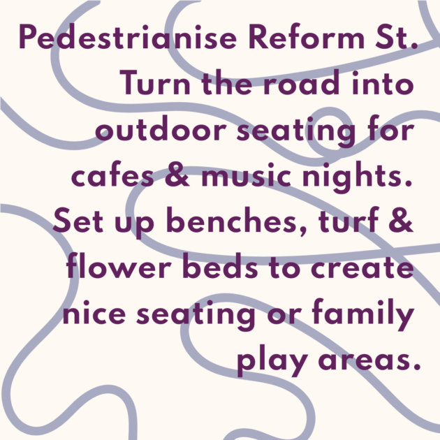 Pedestrianise Reform St. Turn the road into outdoor seating for cafes & music nights. Set up benches, turf & flower beds to create nice seating or family play areas.