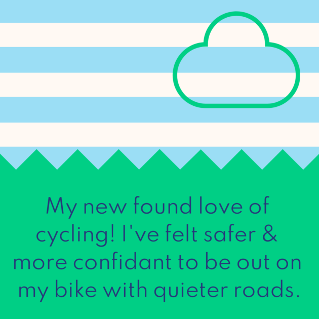 My new found love of cycling! I've felt safer & more confidant to be out on my bike with quieter roads.