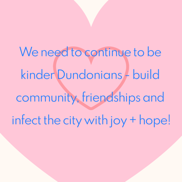 We need to continue to be kinder Dundonians - build community, friendships and infect the city with joy + hope!