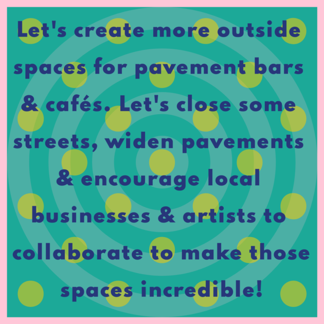 Let's create more outside spaces for pavement bars & cafés. Let's close some streets, widen pavements & encourage local businesses & artists to collaborate to make those spaces incredible!