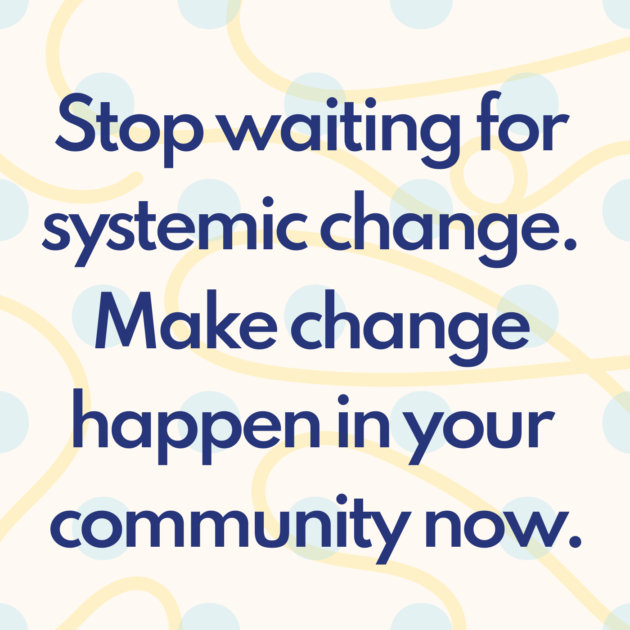 Stop waiting for systemic change. Make change happen in your community now.