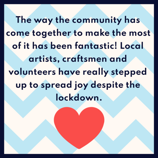 The way the community has come together to make the most of it has been fantastic! Local artists, craftsmen and volunteers have really stepped up to spread joy despite the lockdown.