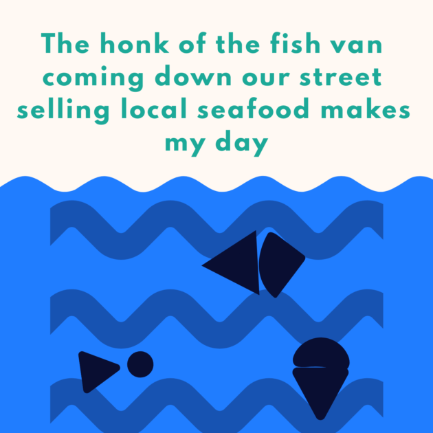The honk of the fish van coming down our street selling local seafood makes my day
