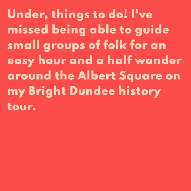 Under, things to do! I've missed being able to guide small groups of folk for an easy hour and a half wander around the Albert Square on my Bright Dundee history tour.