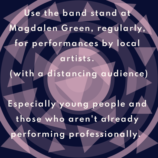 Use the band stand at Magdalen Green, regularly, for performances by local artists. (with a distancing audience) Especially young people and those who aren't already performing professionally.