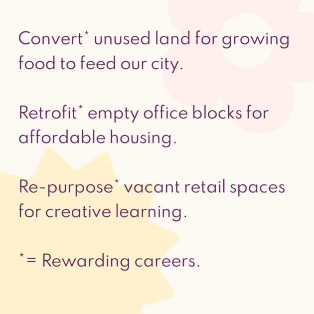 Convert* unused land for growing food to feed our city. Retrofit* empty office blocks for affordable housing. Re-purpose* vacant retail spaces for creative learning. *= Rewarding careers.