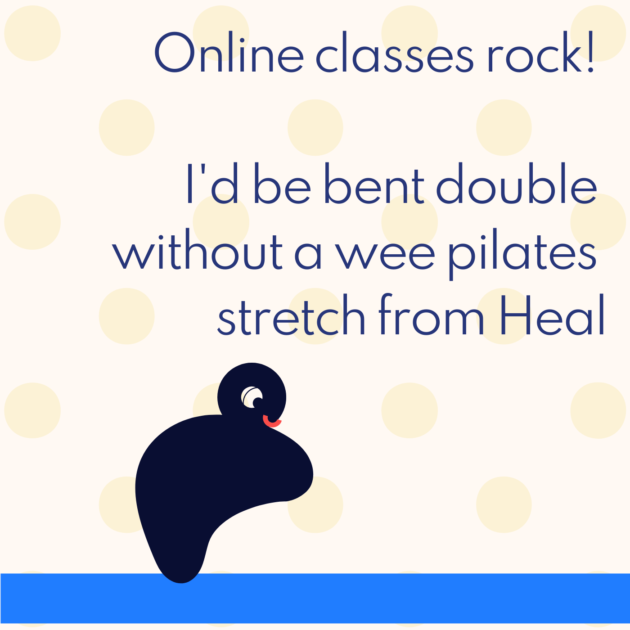 Online classes rock! I'd be bent double without a wee pilates stretch from Heal