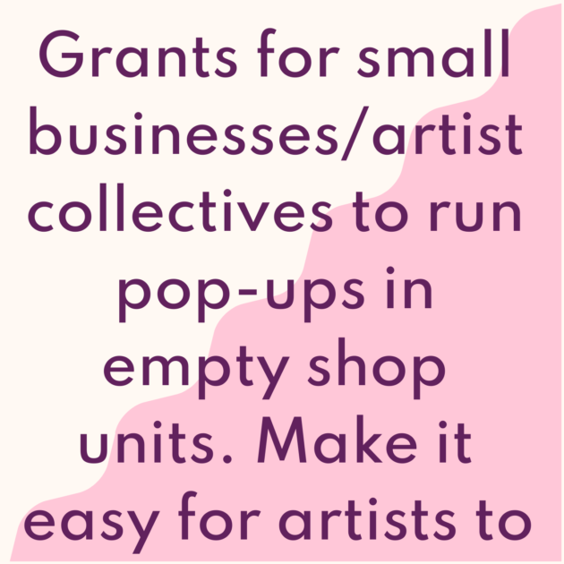 Grants for small businesses/artist collectives to run pop-ups in empty shop units. Make it easy for artists to flourish.