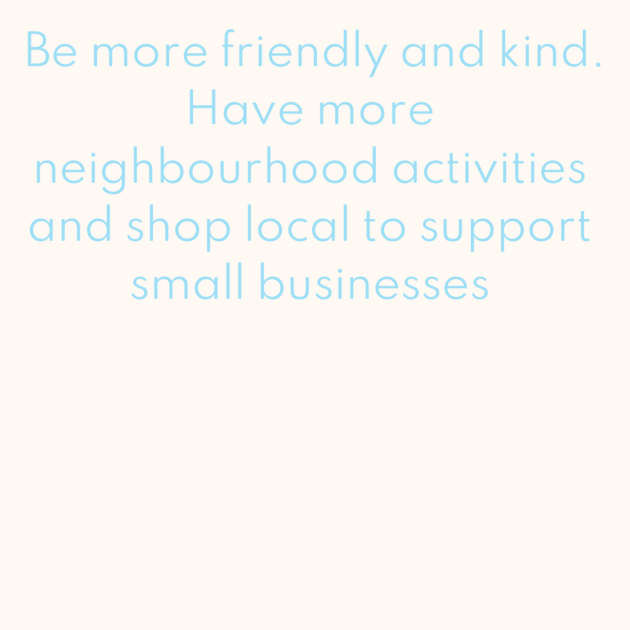 Be more friendly and kind. Have more neighbourhood activities and shop local to support small businesses