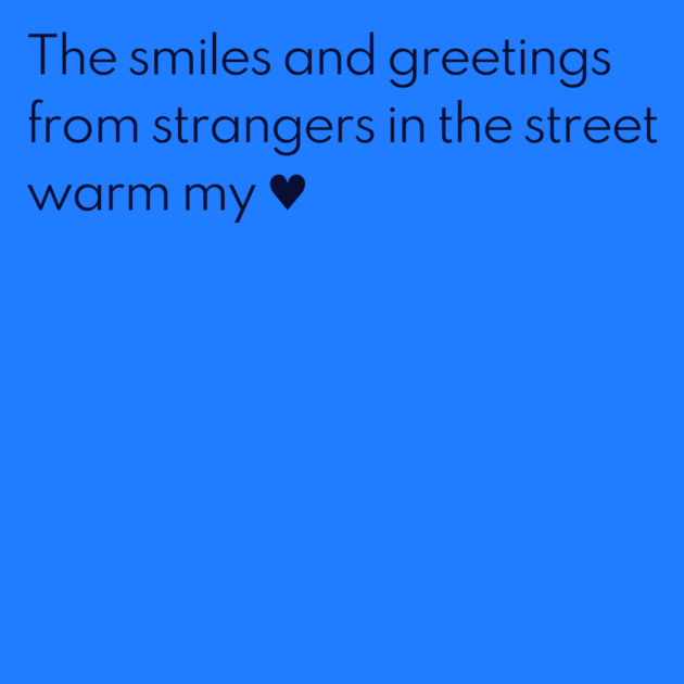 The smiles and greetings from strangers in the street warm my ♥